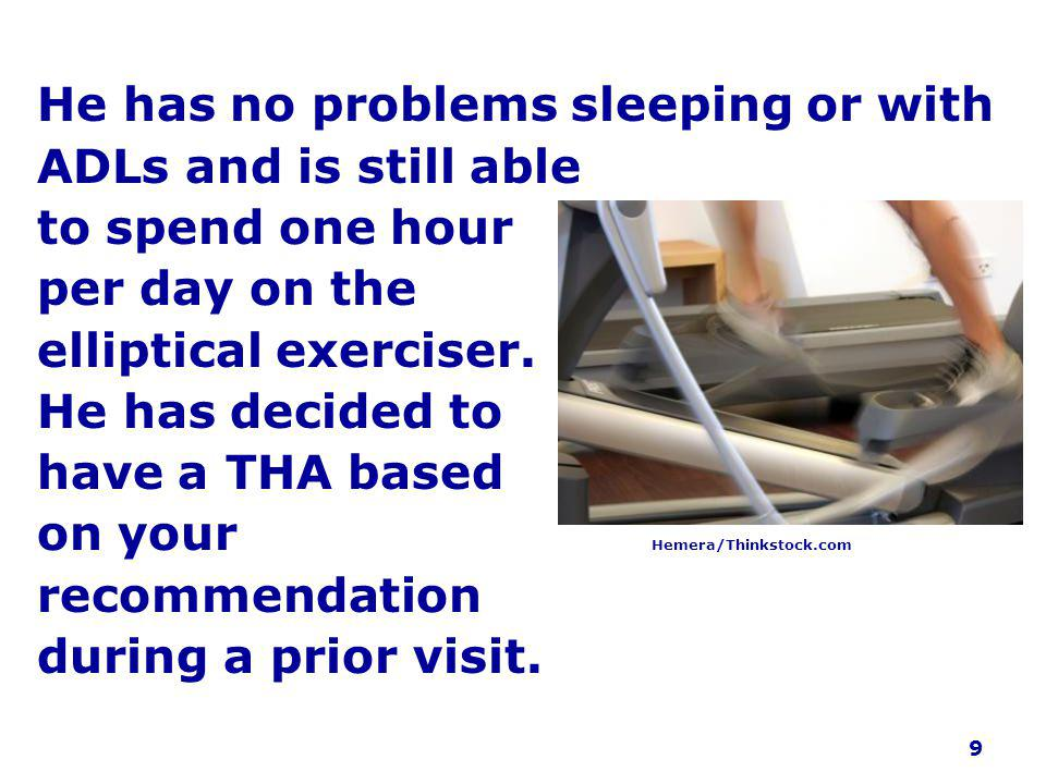 He has no problems sleeping or with ADLs and is still able to spend one hour per day on the elliptical exerciser.