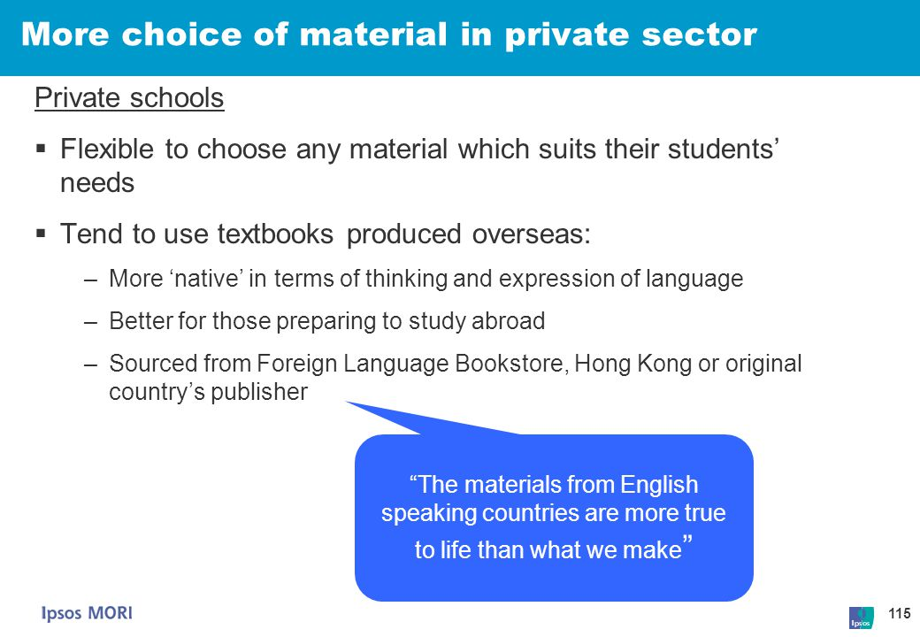 115 More choice of material in private sector Private schools  Flexible to choose any material which suits their students' needs  Tend to use textbo