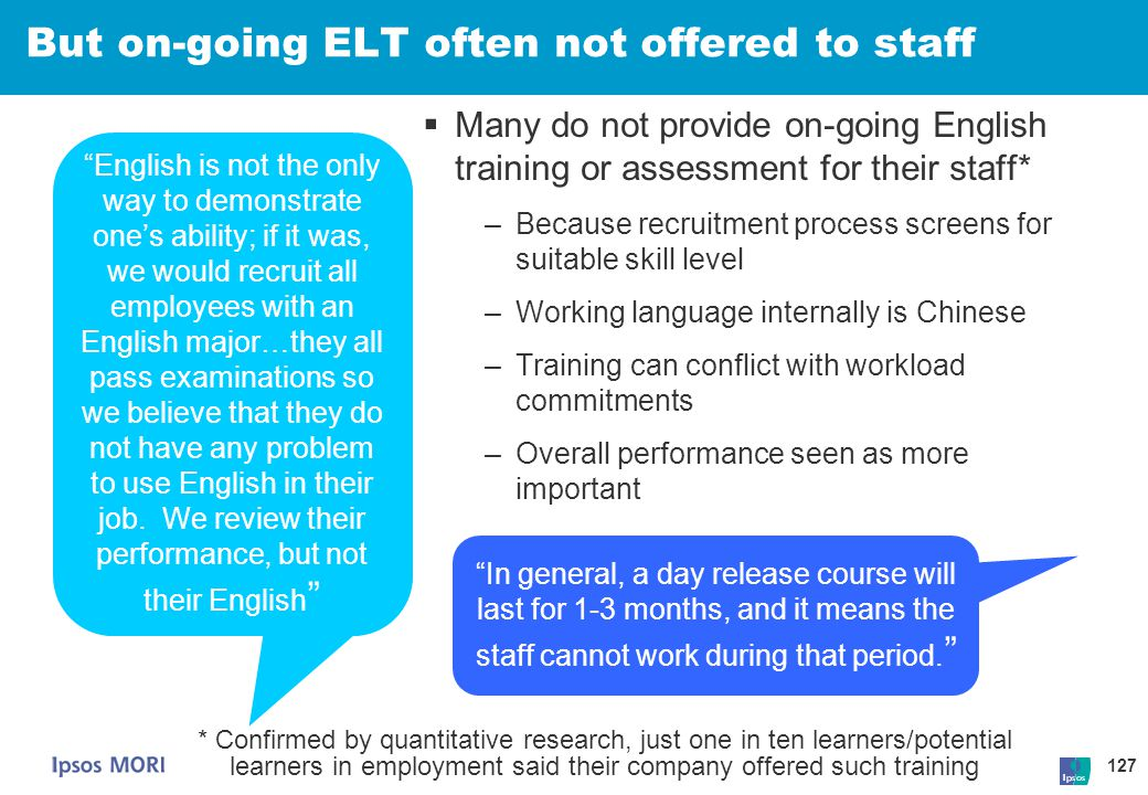 127 But on-going ELT often not offered to staff  Many do not provide on-going English training or assessment for their staff* –Because recruitment pr