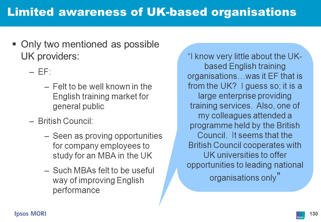 130 Limited awareness of UK-based organisations  Only two mentioned as possible UK providers: –EF: –Felt to be well known in the English training mar
