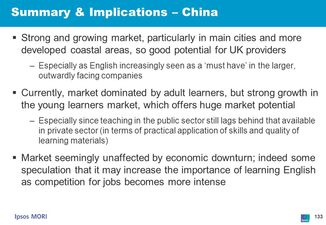 133 Summary & Implications – China  Strong and growing market, particularly in main cities and more developed coastal areas, so good potential for UK