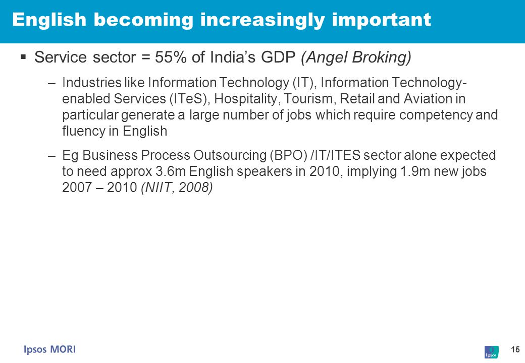 15 English becoming increasingly important  Service sector = 55% of India's GDP (Angel Broking) –Industries like Information Technology (IT), Informa