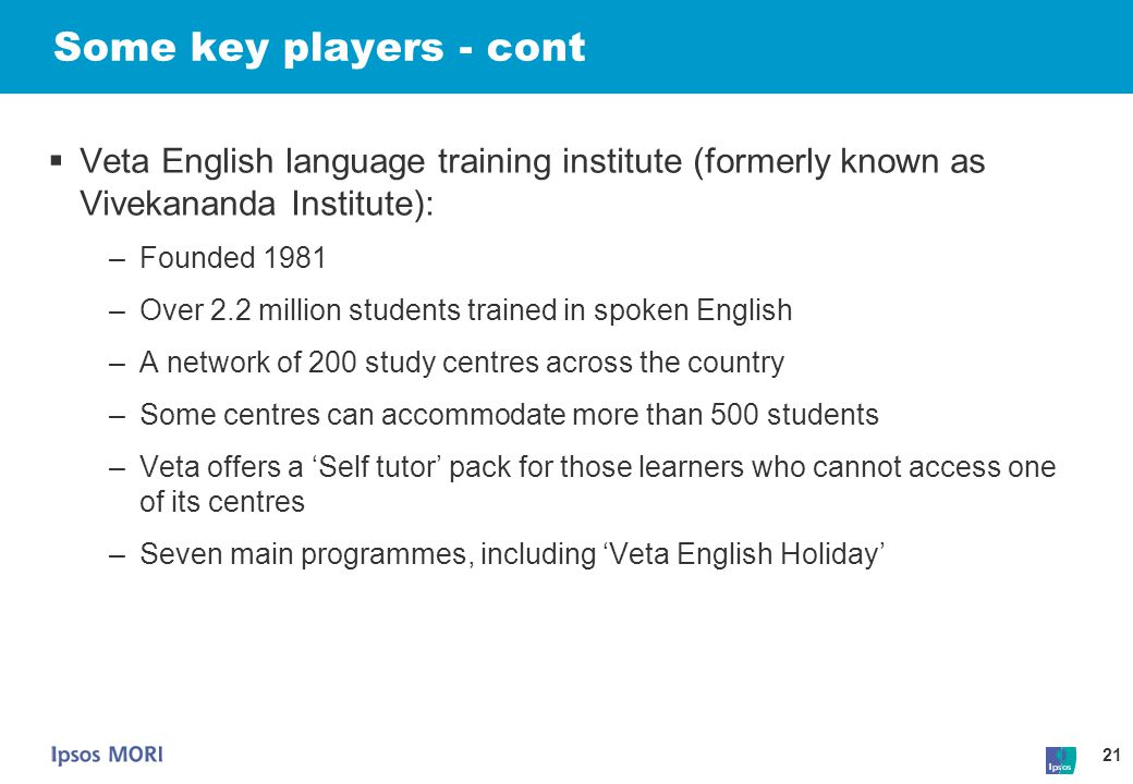 21 Some key players - cont  Veta English language training institute (formerly known as Vivekananda Institute): –Founded 1981 –Over 2.2 million stude