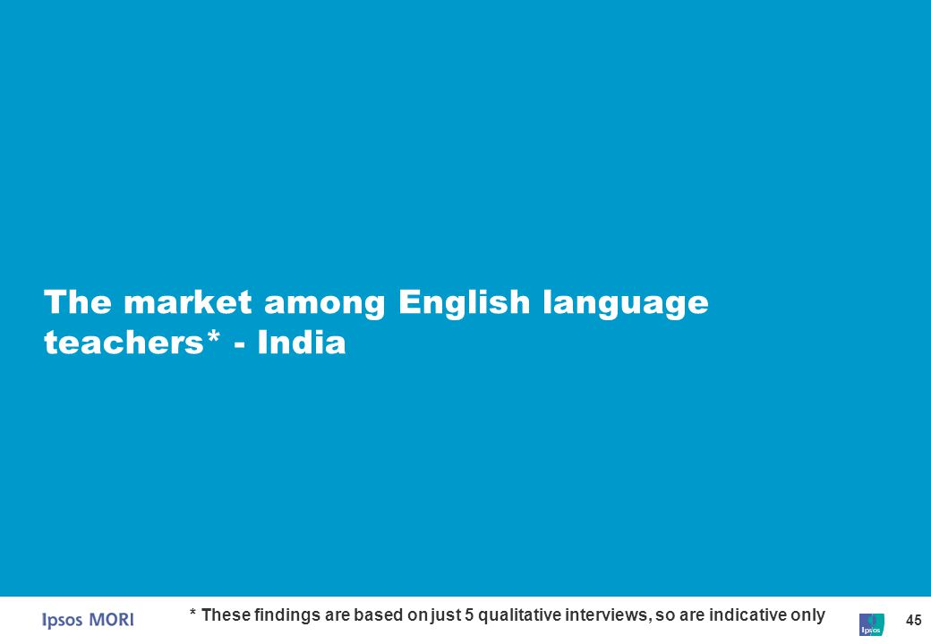 45 The market among English language teachers* - India * These findings are based on just 5 qualitative interviews, so are indicative only