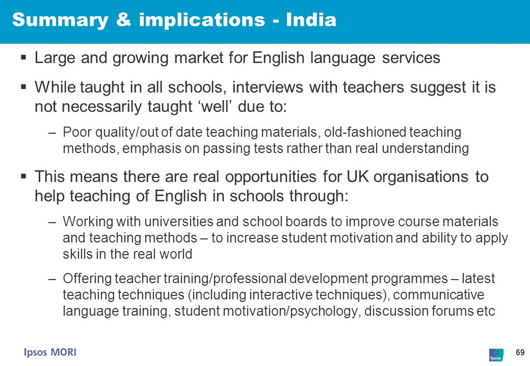 69 Summary & implications - India  Large and growing market for English language services  While taught in all schools, interviews with teachers sug