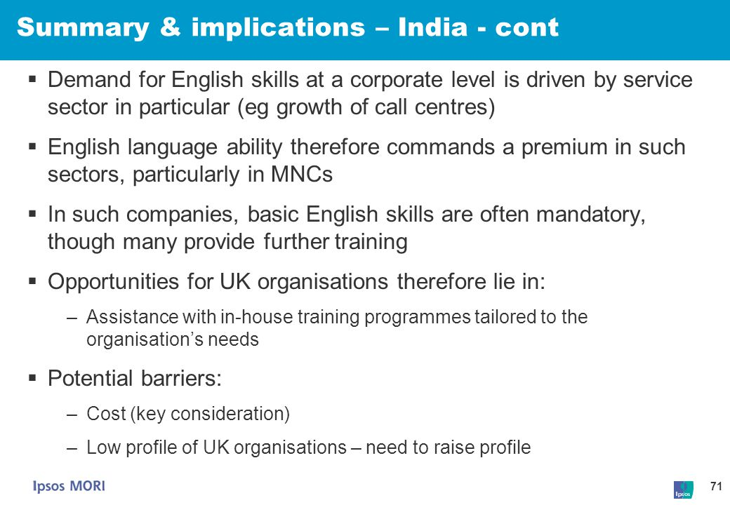 71 Summary & implications – India - cont  Demand for English skills at a corporate level is driven by service sector in particular (eg growth of call
