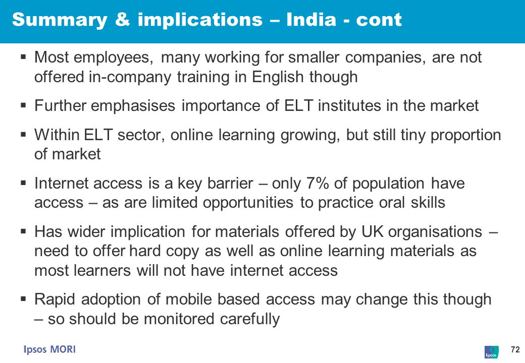 72 Summary & implications – India - cont  Most employees, many working for smaller companies, are not offered in-company training in English though 