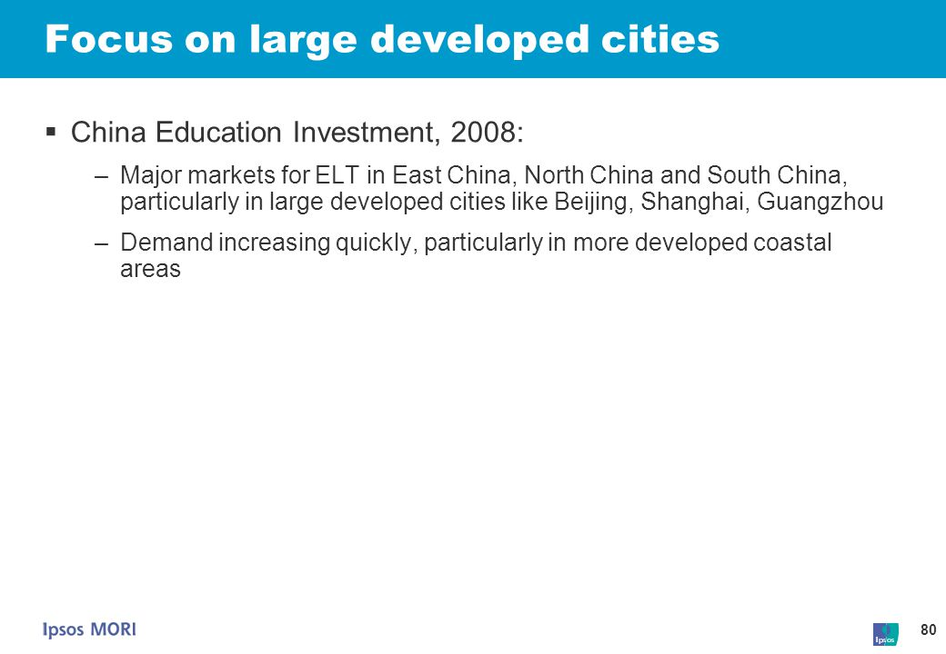 80 Focus on large developed cities  China Education Investment, 2008: –Major markets for ELT in East China, North China and South China, particularly