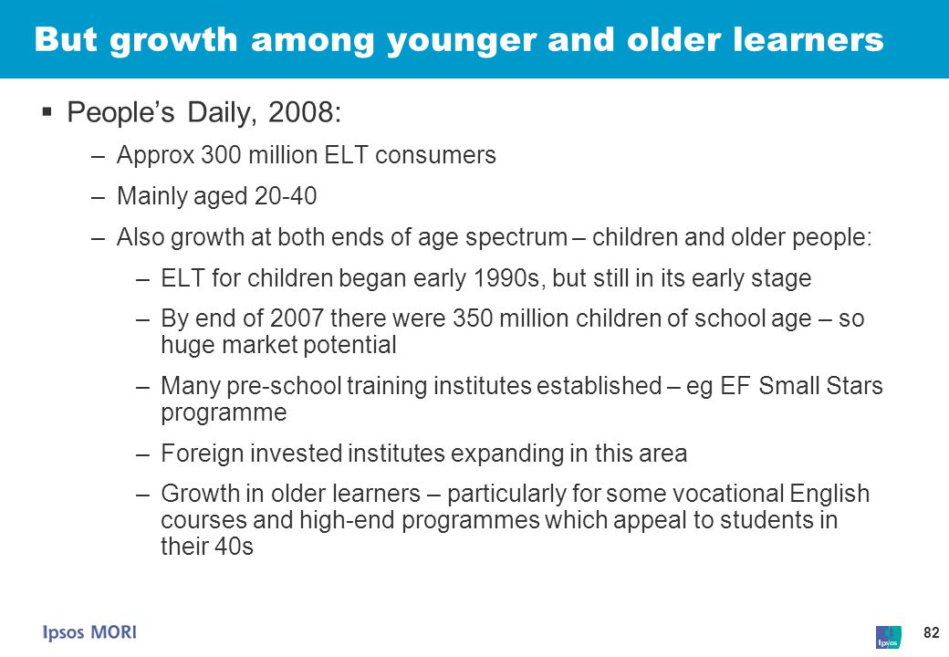 82 But growth among younger and older learners  People's Daily, 2008: –Approx 300 million ELT consumers –Mainly aged 20-40 –Also growth at both ends
