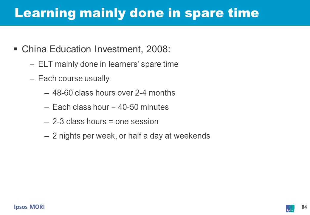 84 Learning mainly done in spare time  China Education Investment, 2008: –ELT mainly done in learners' spare time –Each course usually: –48-60 class