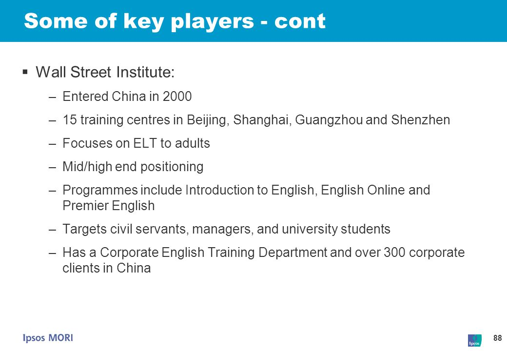 88 Some of key players - cont  Wall Street Institute: –Entered China in 2000 –15 training centres in Beijing, Shanghai, Guangzhou and Shenzhen –Focus