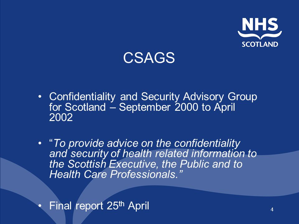 4 CSAGS Confidentiality and Security Advisory Group for Scotland – September 2000 to April 2002 To provide advice on the confidentiality and security of health related information to the Scottish Executive, the Public and to Health Care Professionals. Final report 25 th April