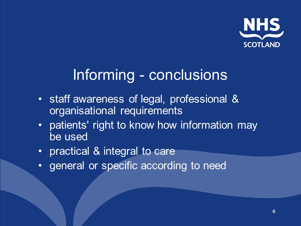 6 Informing - conclusions staff awareness of legal, professional & organisational requirements patients right to know how information may be used practical & integral to care general or specific according to need