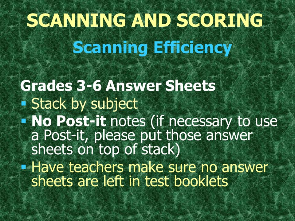 SCANNING AND SCORING Scanning Efficiency Grades 1 and 2   Box test booklets by subject and grade   Insert SIS forms after the cover, face up   Remove extra scratch paper from math booklets   ELA/Math answer sheets cannot be used as a slip sheet   On hand-bubbled SIS, make sure to fill in student's name, id, birthdate, and test number