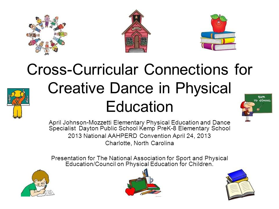 Cross-Curricular Connections for Creative Dance in Physical Education April Johnson-Mozzetti Elementary Physical Education and Dance Specialist Dayton Public School Kemp PreK-8 Elementary School 2013 National AAHPERD Convention April 24, 2013 Charlotte, North Carolina Presentation for The National Association for Sport and Physical Education/Council on Physical Education for Children.