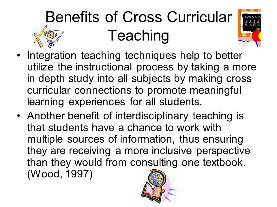 Benefits of Cross-Curricular Teaching Integrated instruction also allows for authentic assessment.