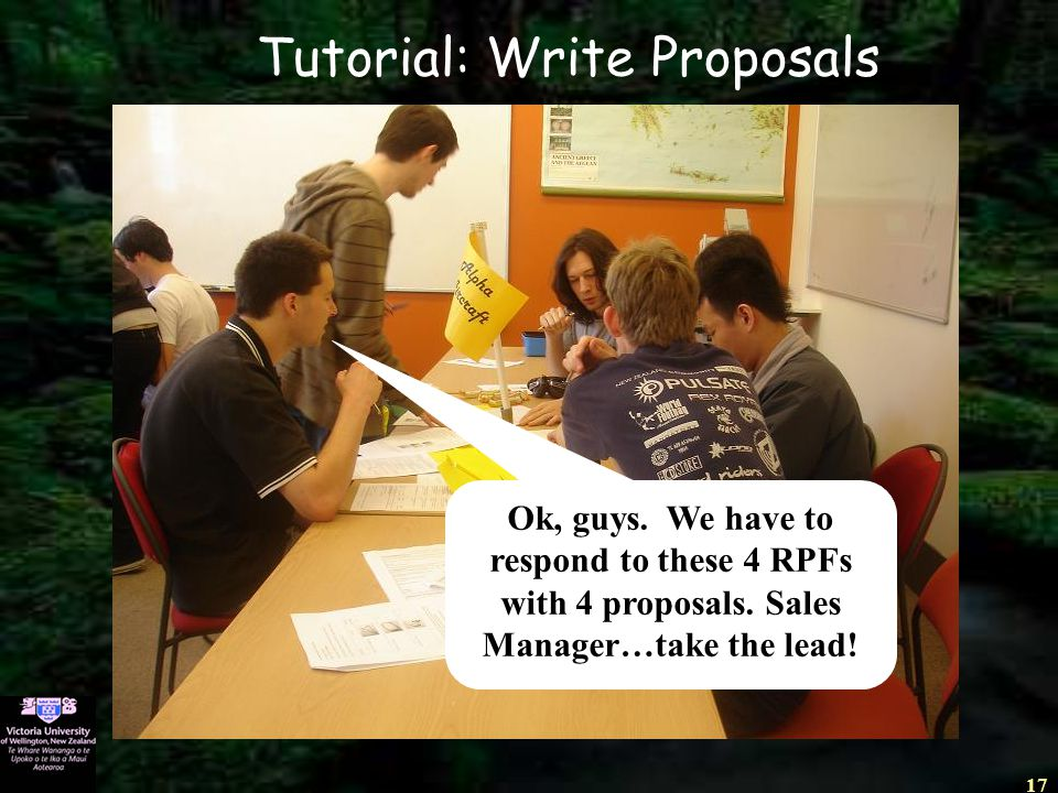 17 Ok, guys. We have to respond to these 4 RPFs with 4 proposals. Sales Manager…take the lead! Tutorial: Write Proposals