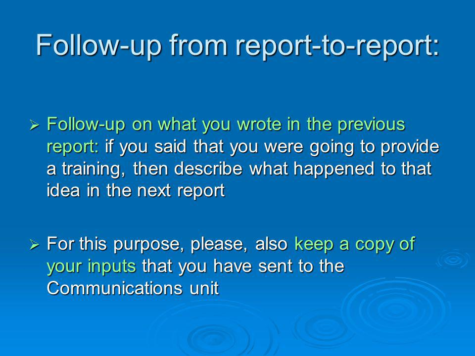 Follow-up from report-to-report:  Follow-up on what you wrote in the previous report: if you said that you were going to provide a training, then describe what happened to that idea in the next report  For this purpose, please, also keep a copy of your inputs that you have sent to the Communications unit