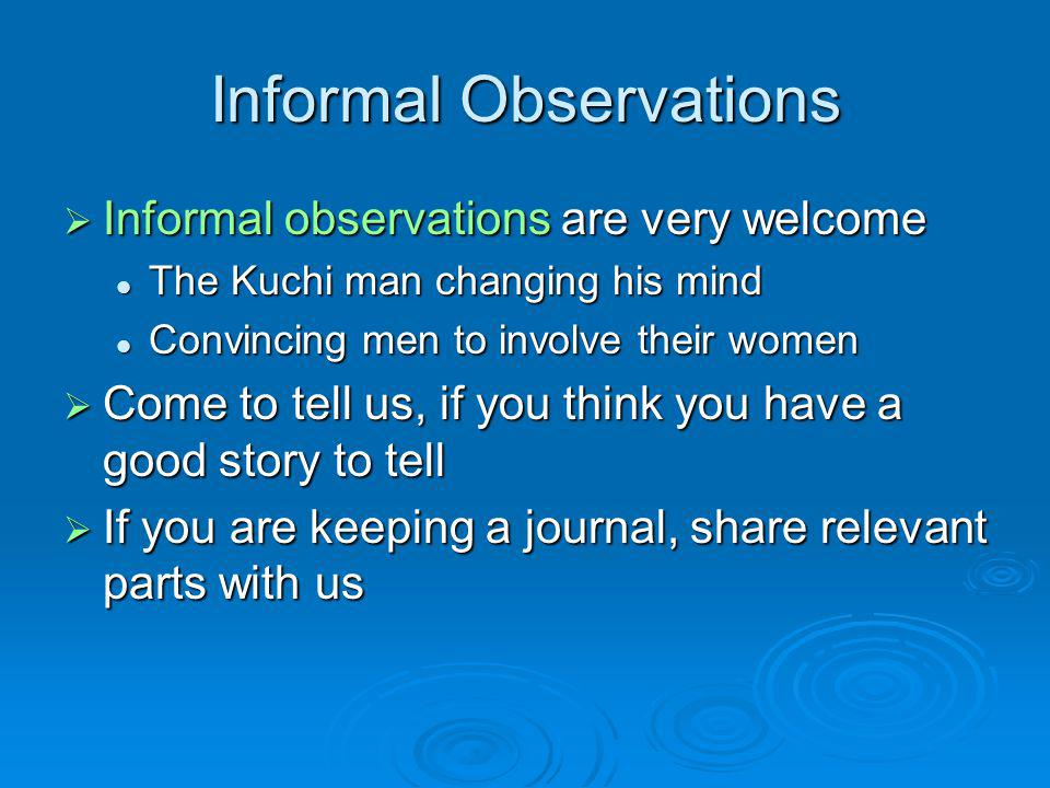 Informal Observations  Informal observations are very welcome The Kuchi man changing his mind The Kuchi man changing his mind Convincing men to involve their women Convincing men to involve their women  Come to tell us, if you think you have a good story to tell  If you are keeping a journal, share relevant parts with us