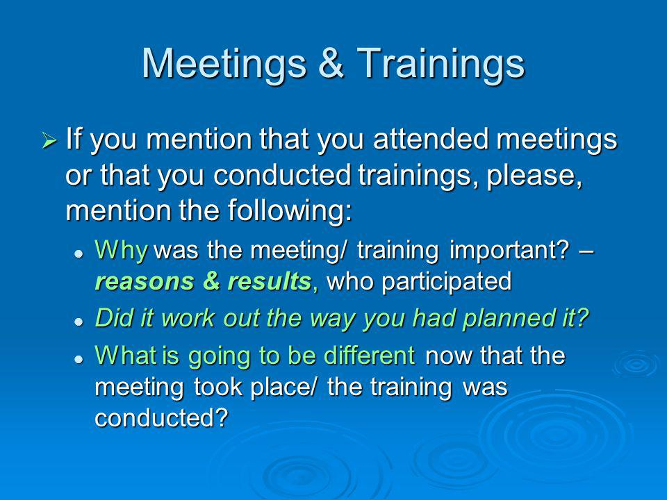 Meetings & Trainings  If you mention that you attended meetings or that you conducted trainings, please, mention the following: Why was the meeting/