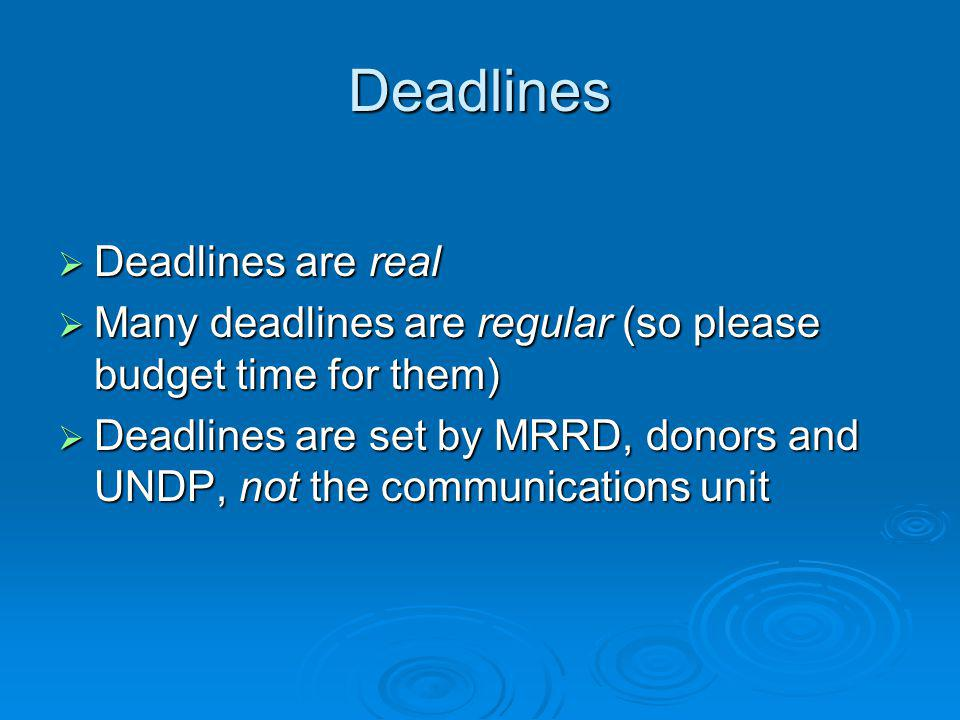 Deadlines  Deadlines are real  Many deadlines are regular (so please budget time for them)  Deadlines are set by MRRD, donors and UNDP, not the communications unit