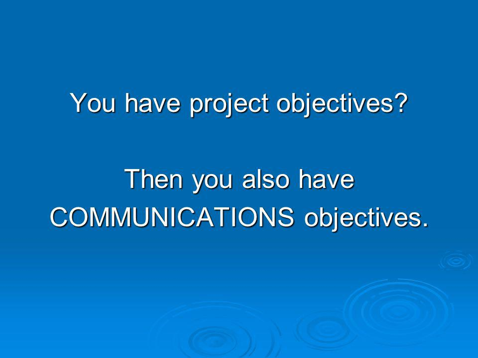 You have project objectives Then you also have COMMUNICATIONS objectives.