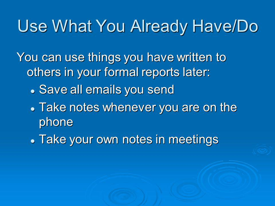 Use What You Already Have/Do You can use things you have written to others in your formal reports later: Save all emails you send Save all emails you send Take notes whenever you are on the phone Take notes whenever you are on the phone Take your own notes in meetings Take your own notes in meetings