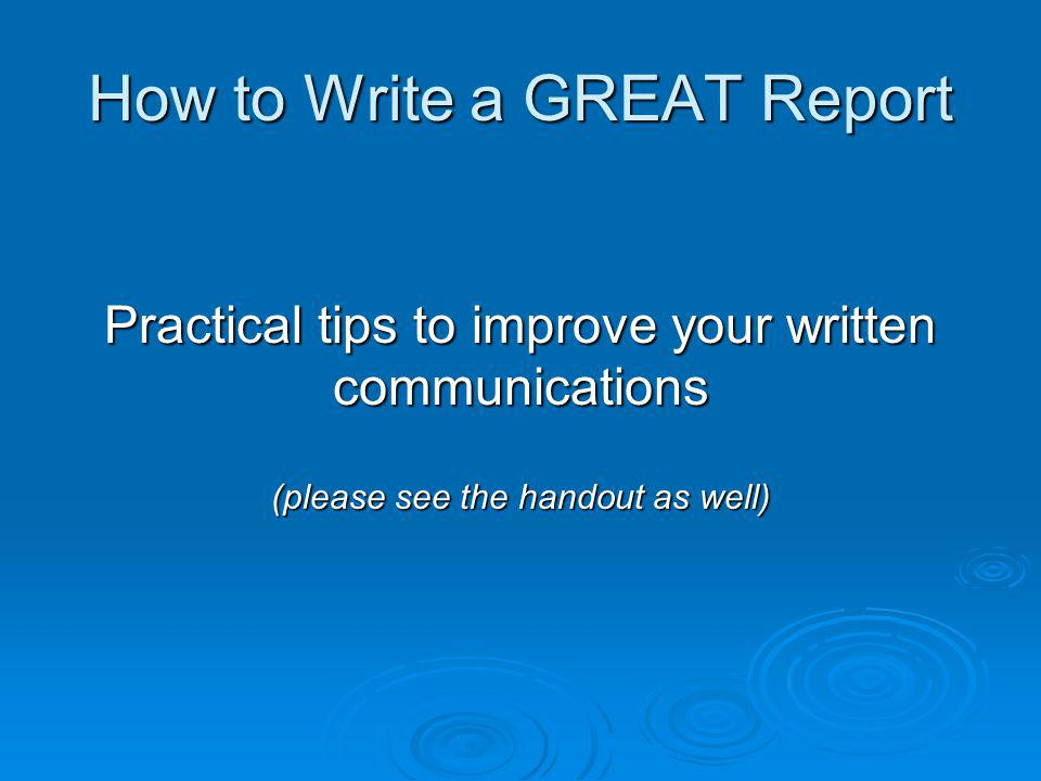 How to Write a GREAT Report Practical tips to improve your written communications (please see the handout as well)