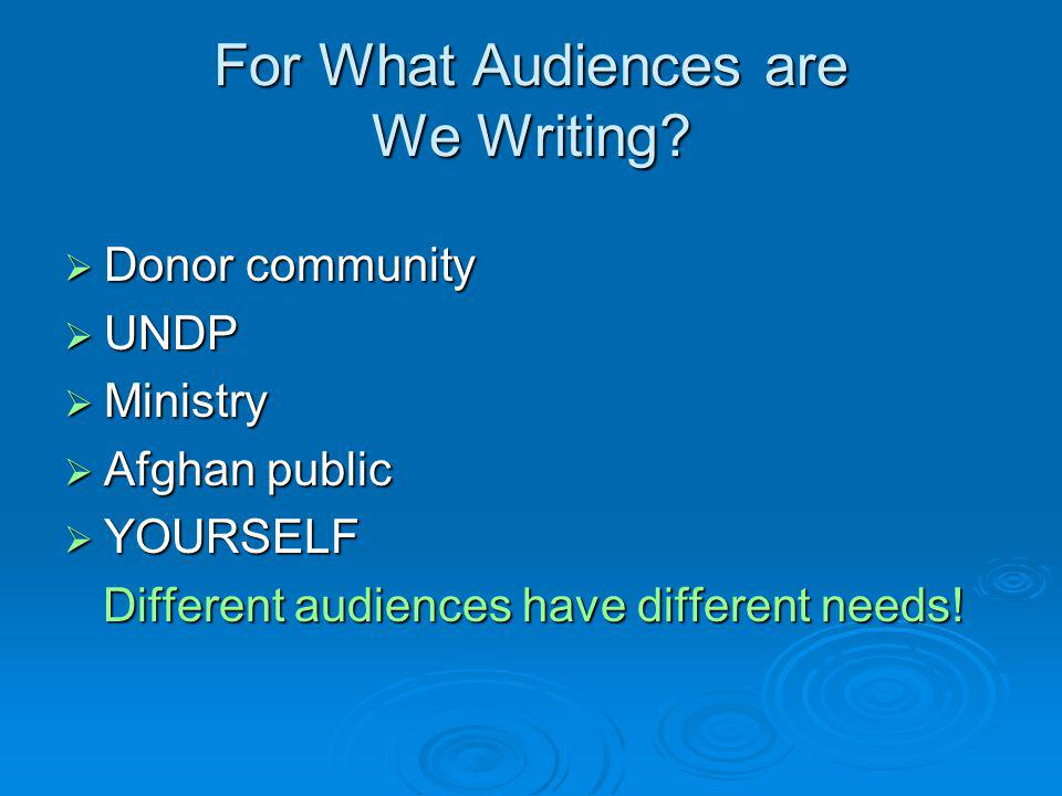For What Audiences are We Writing?  Donor community  UNDP  Ministry  Afghan public  YOURSELF Different audiences have different needs! Different