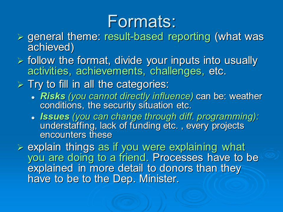Formats:  general theme: result-based reporting (what was achieved)  follow the format, divide your inputs into usually activities, achievements, challenges, etc.