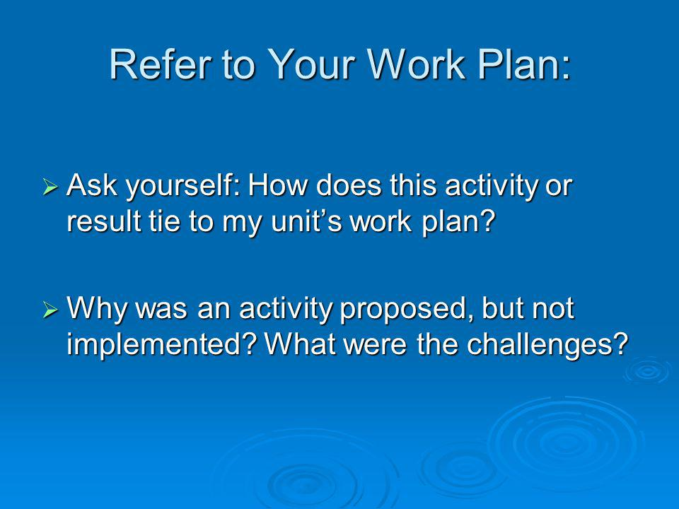 Refer to Your Work Plan:  Ask yourself: How does this activity or result tie to my unit's work plan.