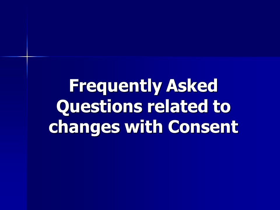 Frequently Asked Questions related to changes with Consent