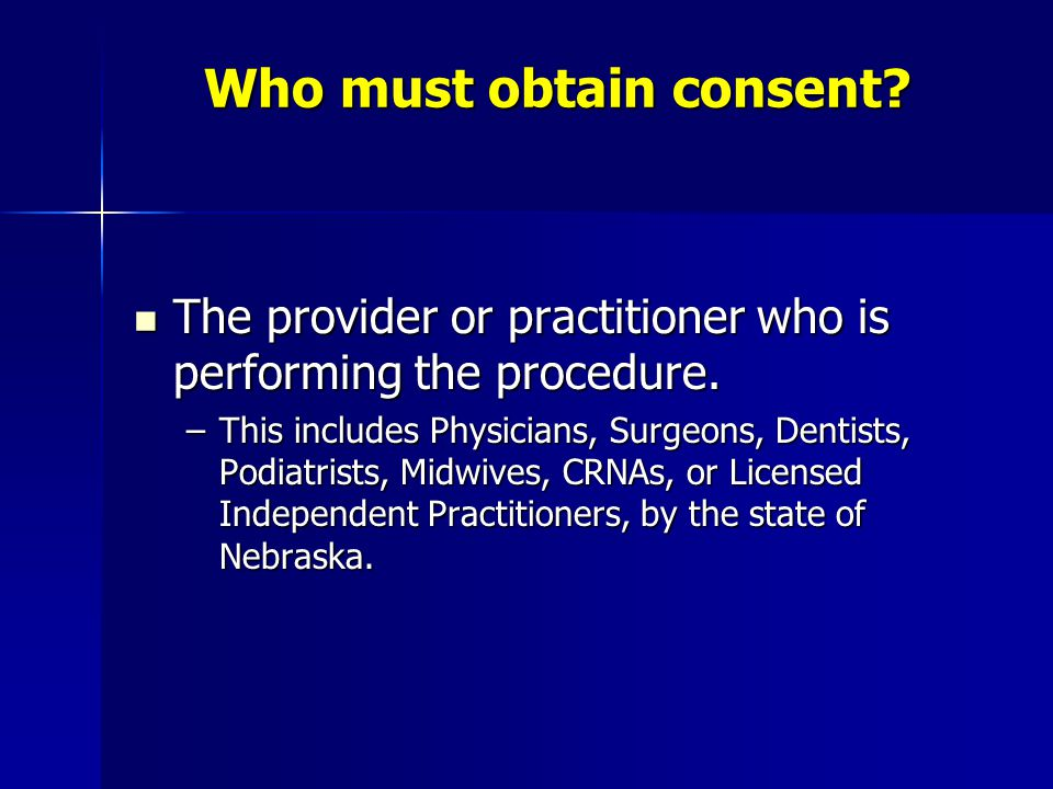 Who must obtain consent? The provider or practitioner who is performing the procedure. The provider or practitioner who is performing the procedure. –