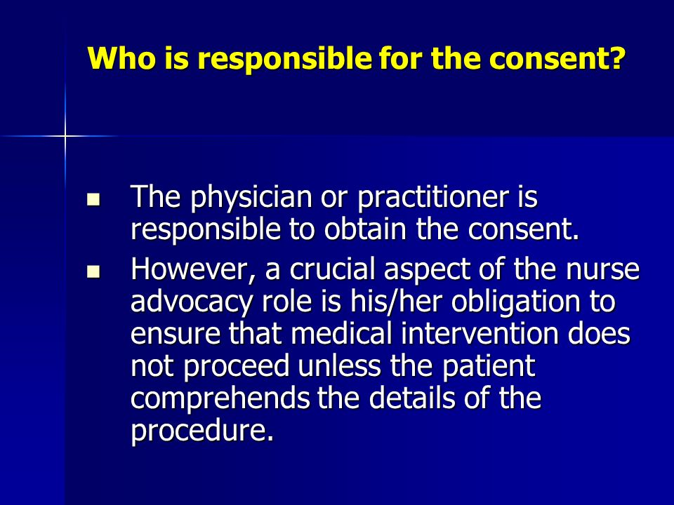 Who is responsible for the consent? The physician or practitioner is responsible to obtain the consent. The physician or practitioner is responsible t