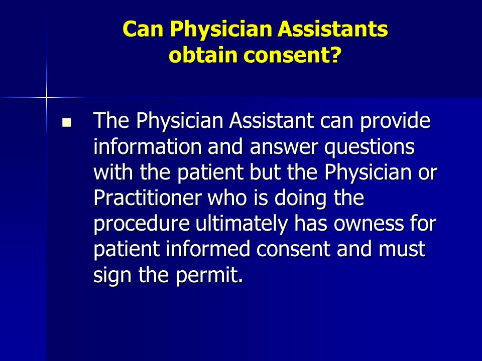 Can Physician Assistants obtain consent? The Physician Assistant can provide information and answer questions with the patient but the Physician or Pr