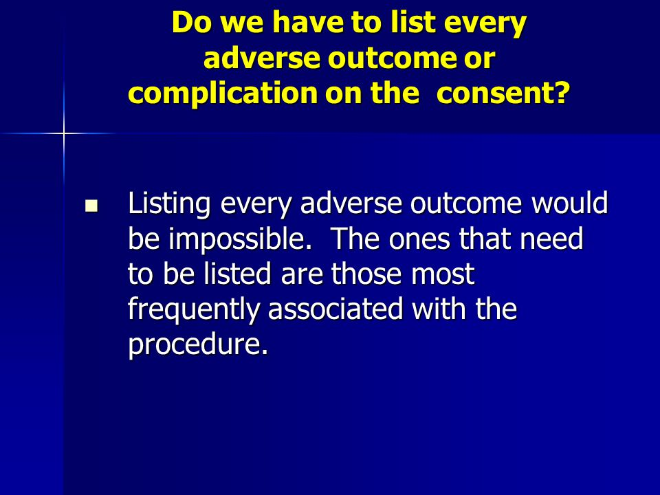 Do we have to list every adverse outcome or complication on the consent? Listing every adverse outcome would be impossible. The ones that need to be l