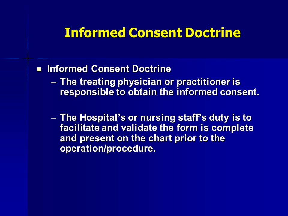 Informed Consent Doctrine Informed Consent Doctrine Informed Consent Doctrine –The treating physician or practitioner is responsible to obtain the inf