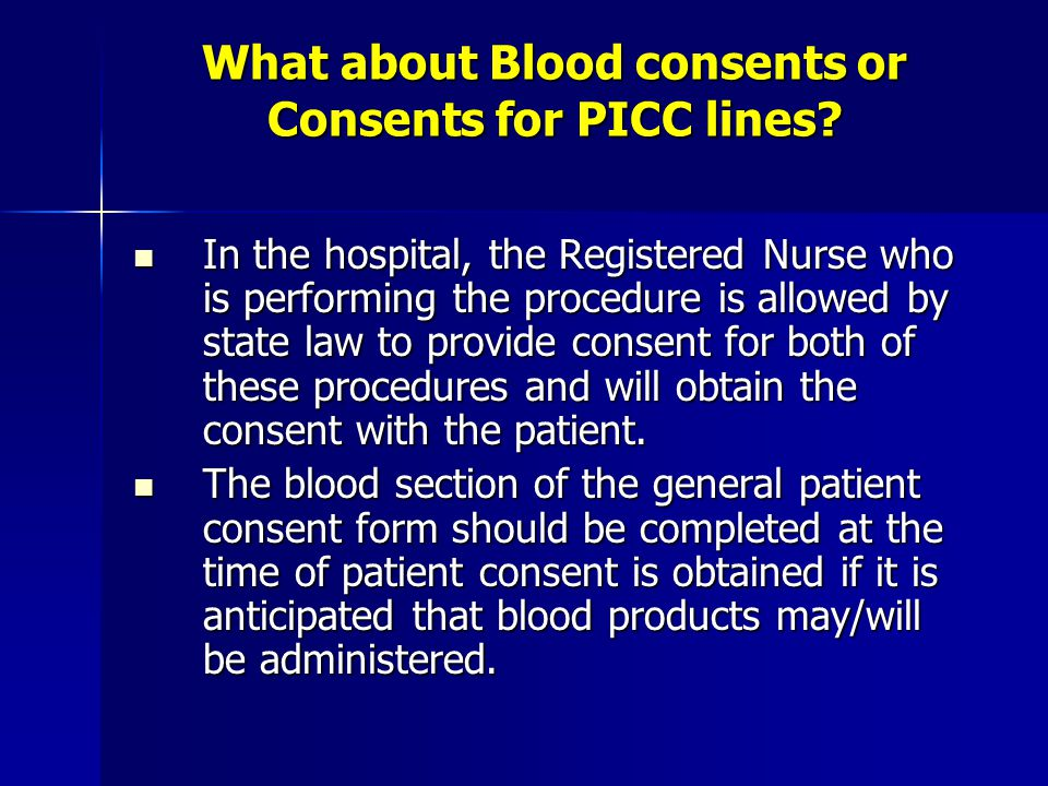 What about Blood consents or Consents for PICC lines? In the hospital, the Registered Nurse who is performing the procedure is allowed by state law to