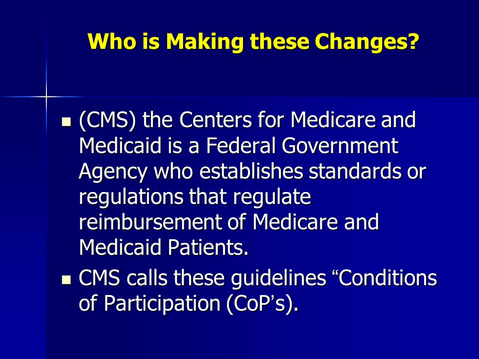 Who is Making these Changes? (CMS) the Centers for Medicare and Medicaid is a Federal Government Agency who establishes standards or regulations that