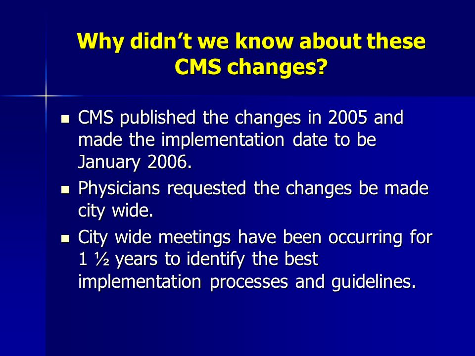 Why didn't we know about these CMS changes? CMS published the changes in 2005 and made the implementation date to be January 2006. CMS published the c