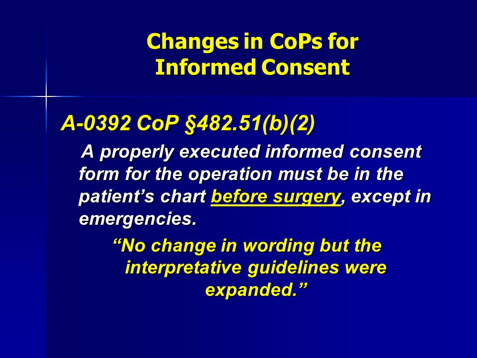 Changes in CoPs for Informed Consent A-0392 CoP §482.51(b)(2) A properly executed informed consent form for the operation must be in the patient's cha
