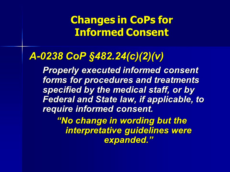 Changes in CoPs for Informed Consent A-0238 CoP §482.24(c)(2)(v) Properly executed informed consent forms for procedures and treatments specified by t