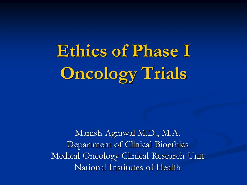 Ethics of Phase I Oncology Trials Manish Agrawal M.D., M.A.