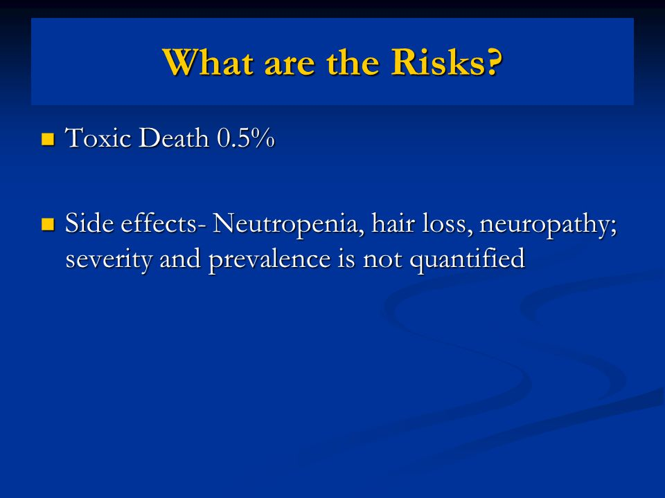 Toxic Death 0.5% Toxic Death 0.5% Side effects- Neutropenia, hair loss, neuropathy; severity and prevalence is not quantified Side effects- Neutropenia, hair loss, neuropathy; severity and prevalence is not quantified What are the Risks