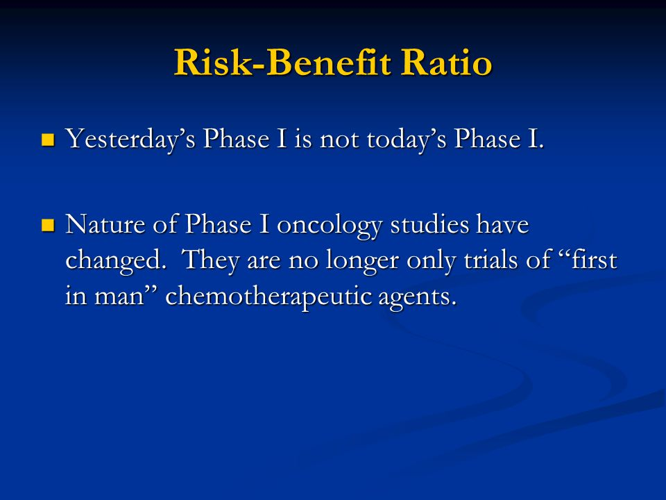 Risk-Benefit Ratio Yesterday's Phase I is not today's Phase I.