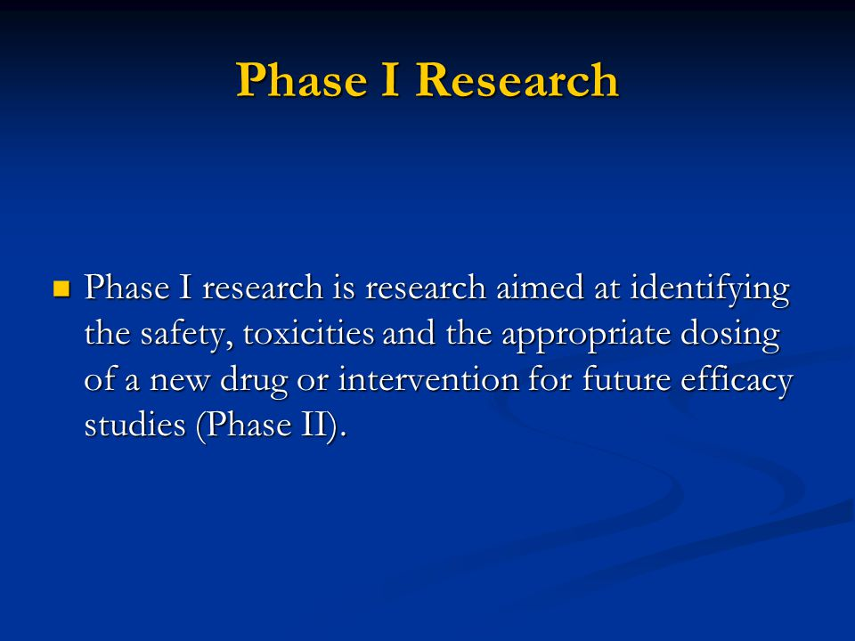 Phase I Research Phase I research is research aimed at identifying the safety, toxicities and the appropriate dosing of a new drug or intervention for future efficacy studies (Phase II).