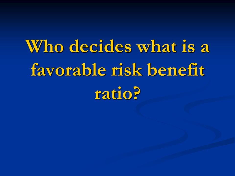 Who decides what is a favorable risk benefit ratio