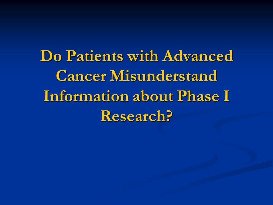 Do Patients with Advanced Cancer Misunderstand Information about Phase I Research