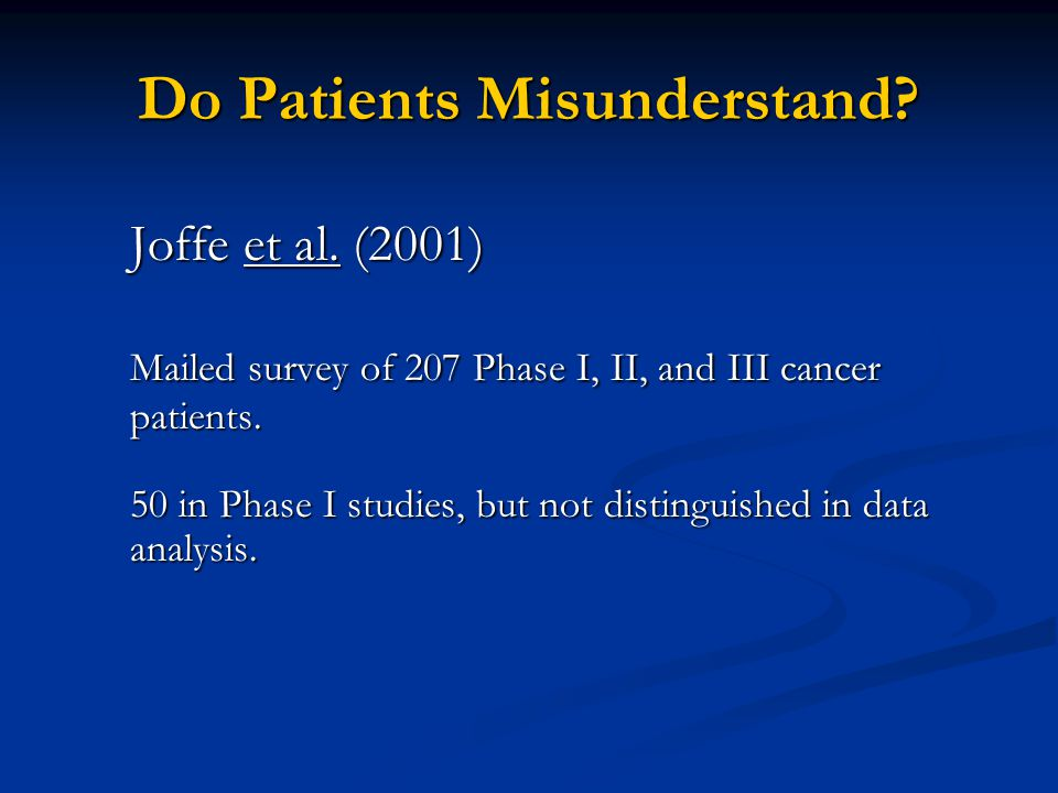 Do Patients Misunderstand? Joffe et al. (2001) Mailed survey of 207 Phase I, II, and III cancer patients. 50 in Phase I studies, but not distinguished