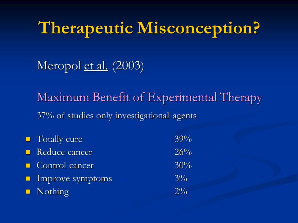 Therapeutic Misconception? Meropol et al. (2003) Maximum Benefit of Experimental Therapy 37% of studies only investigational agents Totally cure39% To